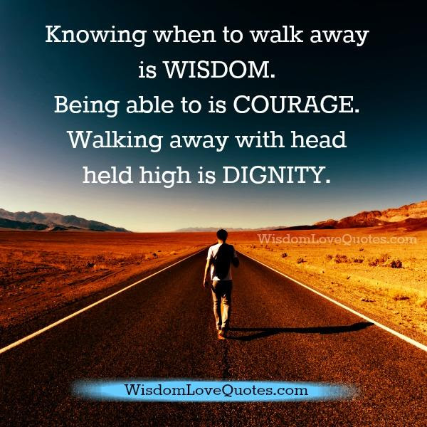 Knowing When To Walk Away Is Wisdom Wisdom Love Quotes