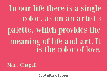 Life Quote In Our Life There Is A Single Color As On An Artists