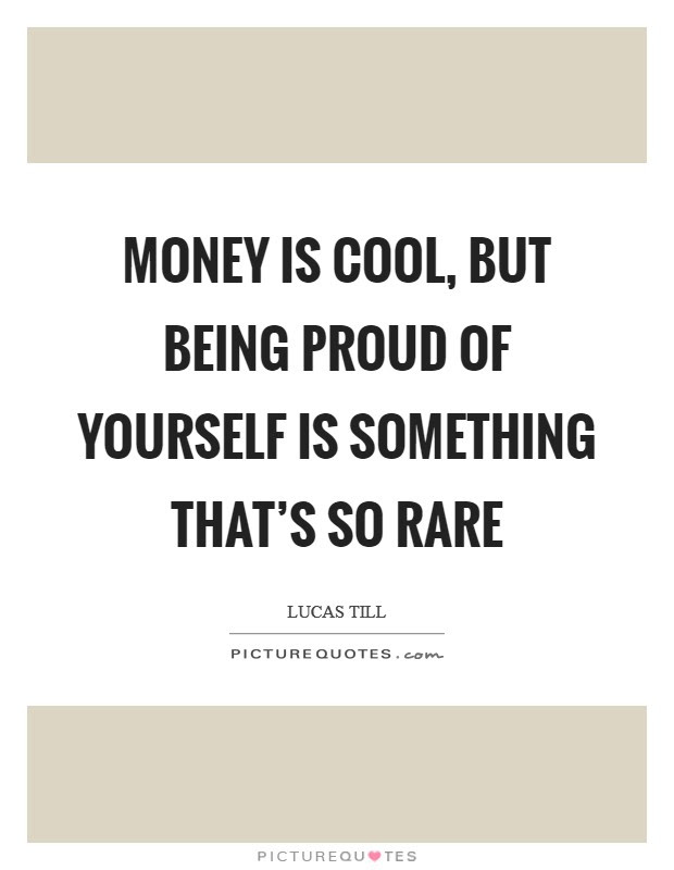 Money Is Cool But Being Proud Of Yourself Is Something Thats