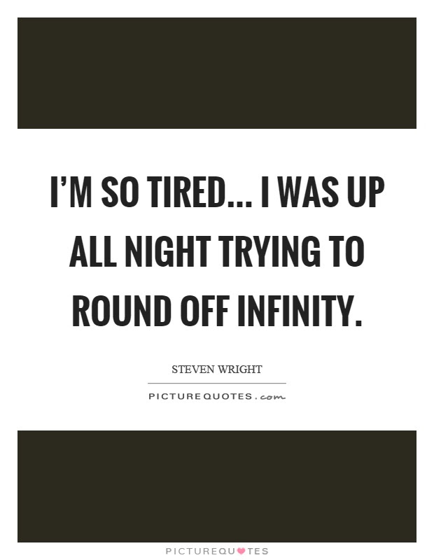 Im So Tired I Was Up All Night Trying To Round Off Infinity