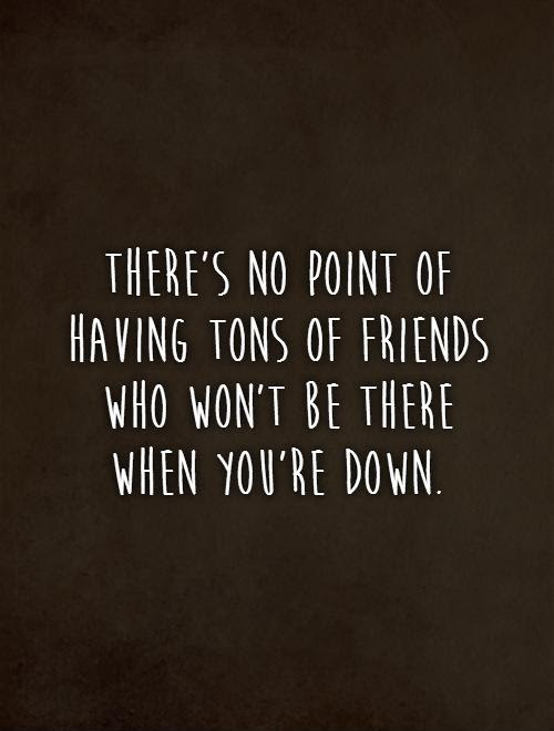 Theres No Point Of Having Tons Of Friends Who Wont Be There