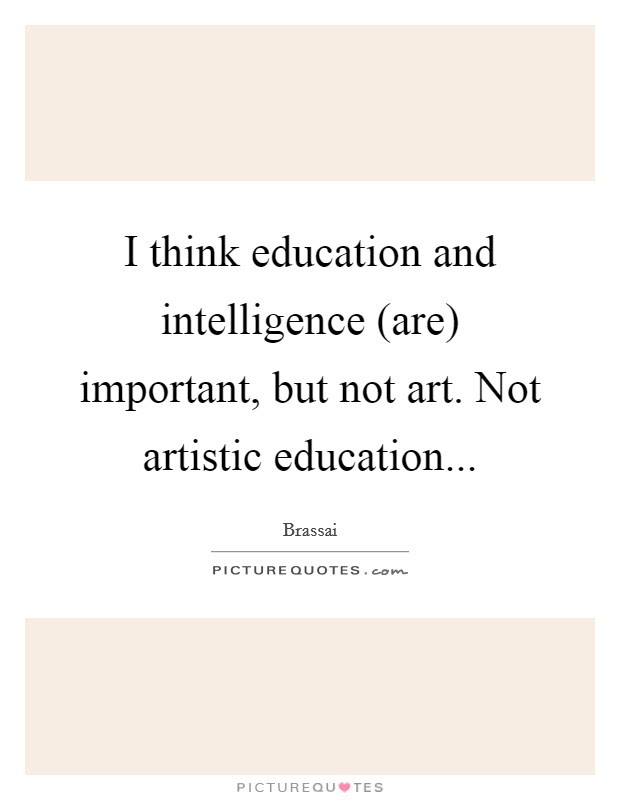 I Think Education And Intelligence Are Important But Not Art