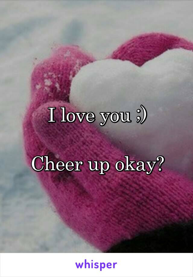 I Love You Cheer Up Okay