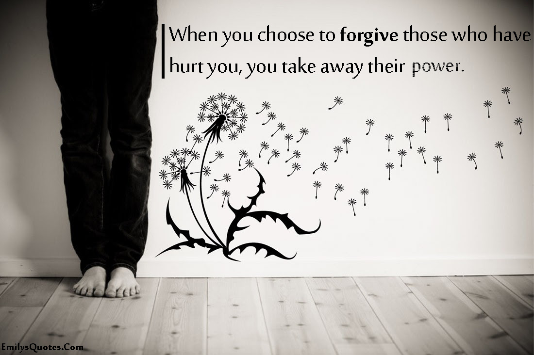 When You Choose To Forgive Those Who Have Hurt You You Take Away