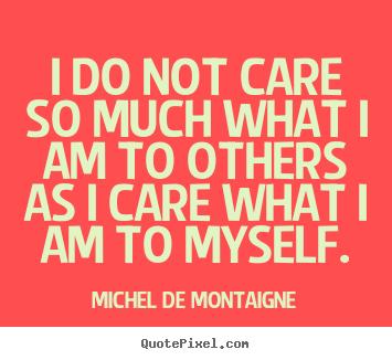 I Do Not Care So Much What I Am To Others As I Care What I Michel