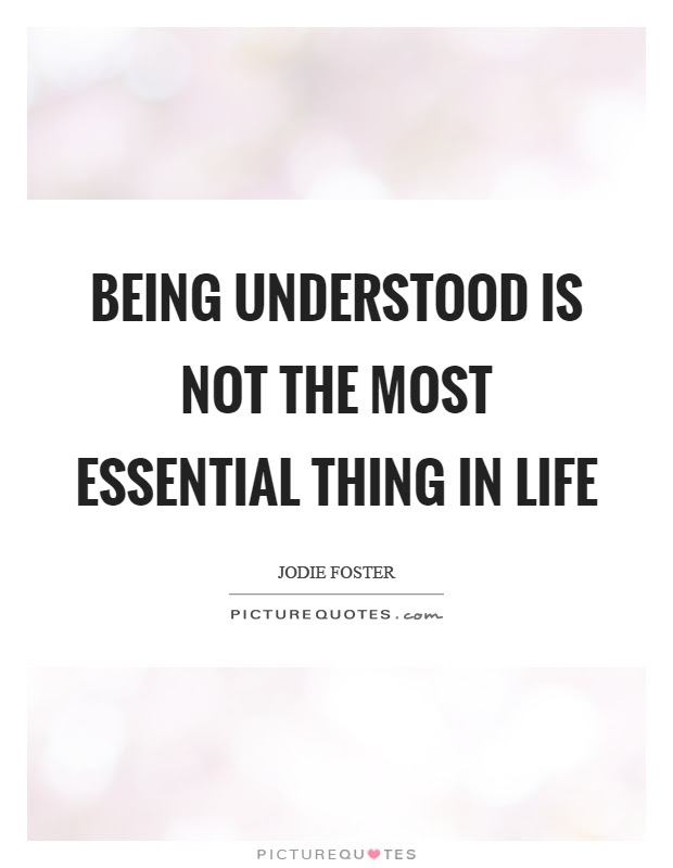 Being Understood Is Not The Most Essential Thing In Life Picture