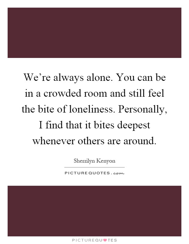Were Always Alone You Can Be In A Crowded Room And Still Feel