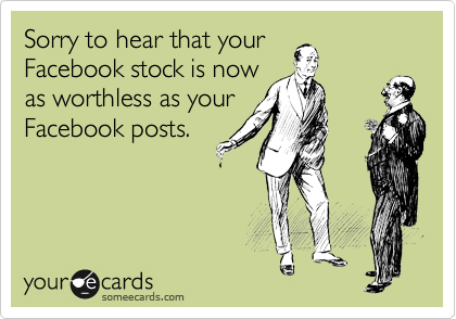 someecards.com - Sorry to hear that your Facebook stock is now as worthless as your Facebook posts.
