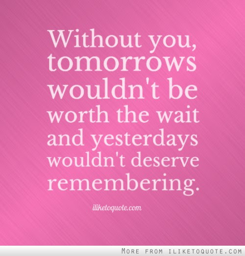 Without You Tomorrows Wouldnt Be Worth The Wait And Yesterdays