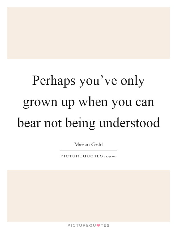 Perhaps Youve Only Grown Up When You Can Bear Not Being