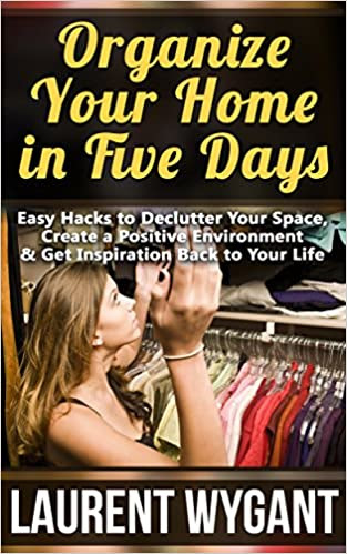 Organize Your Home in Five Days: Easy Hacks to Declutter Your Space, Create a Positive Environment & Get Inspiration Back to Your Life