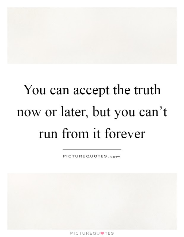 You Can Accept The Truth Now Or Later But You Cant Run From It