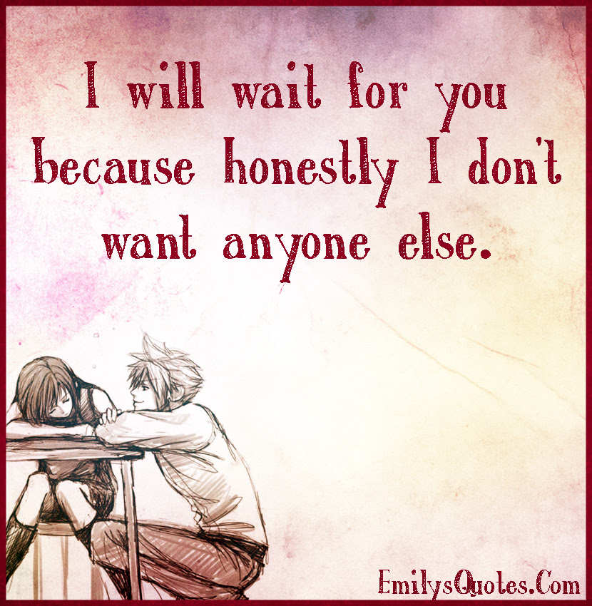 I Will Wait For You Because Honestly I Dont Want Anyone Else