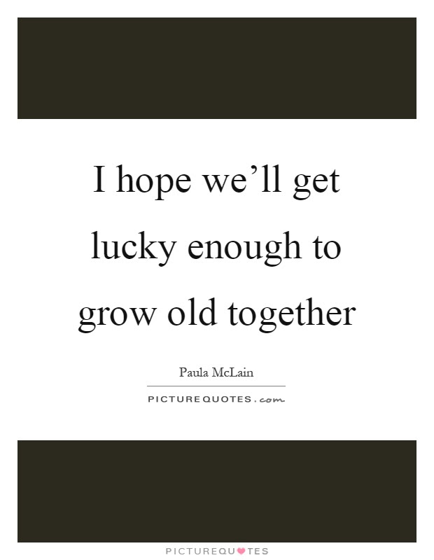 I Hope Well Get Lucky Enough To Grow Old Together Picture Quotes