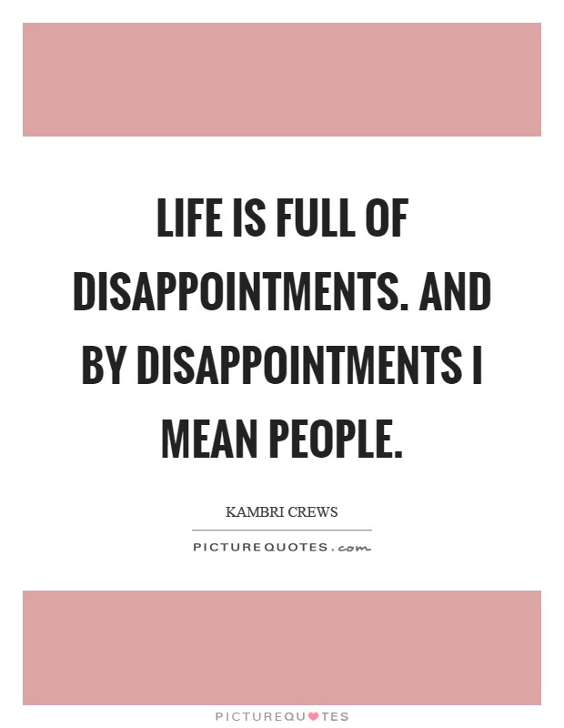 Life Is Full Of Disappointments And By Disappointments I Mean