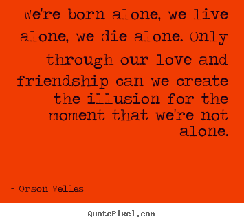 Friendship Quote Were Born Alone We Live Alone We Die Alone