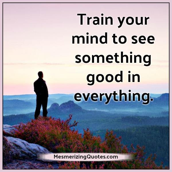 Train Your Mind To See Something Good In Everything Mesmerizing Quotes