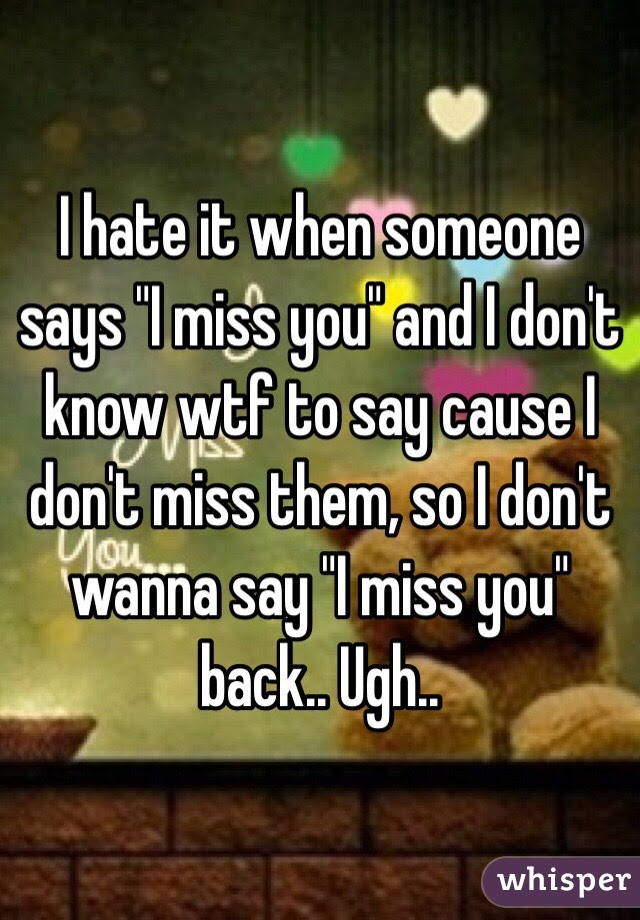 I Hate It When Someone Says I Miss You And I Dont Know Wtf To