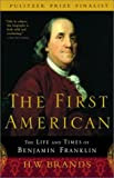 The First American: The Life and Times of Benjamin Franklin, by H.W. Brands