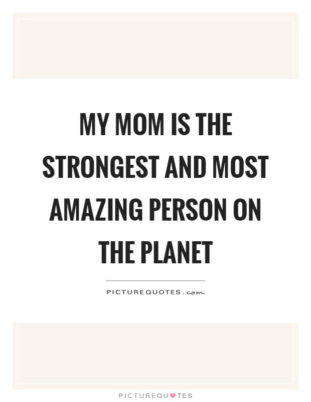 My Mom Is The Strongest And Most Amazing Person On The Planet