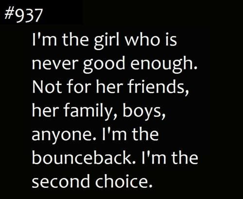 Im The Girl Who Is Never Good Enough Not For Her Friends Her