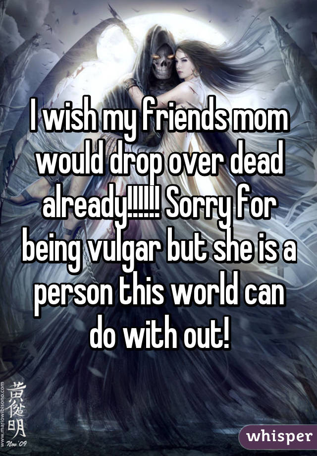 I Wish My Friends Mom Would Drop Over Dead Already Sorry For
