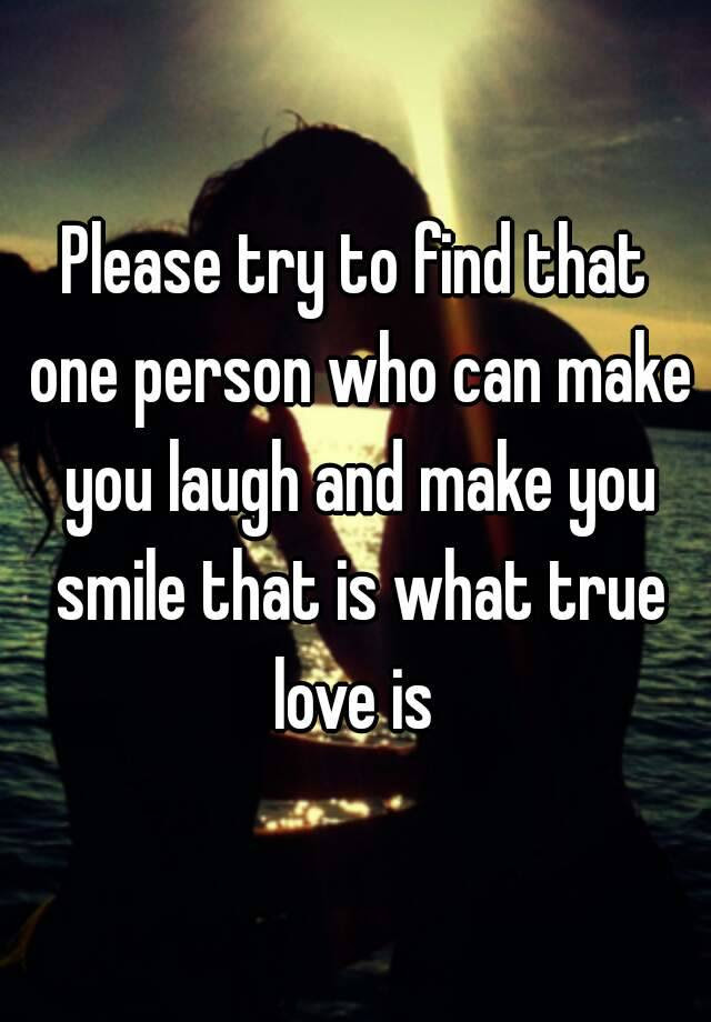Please Try To Find That One Person Who Can Make You Laugh And Make