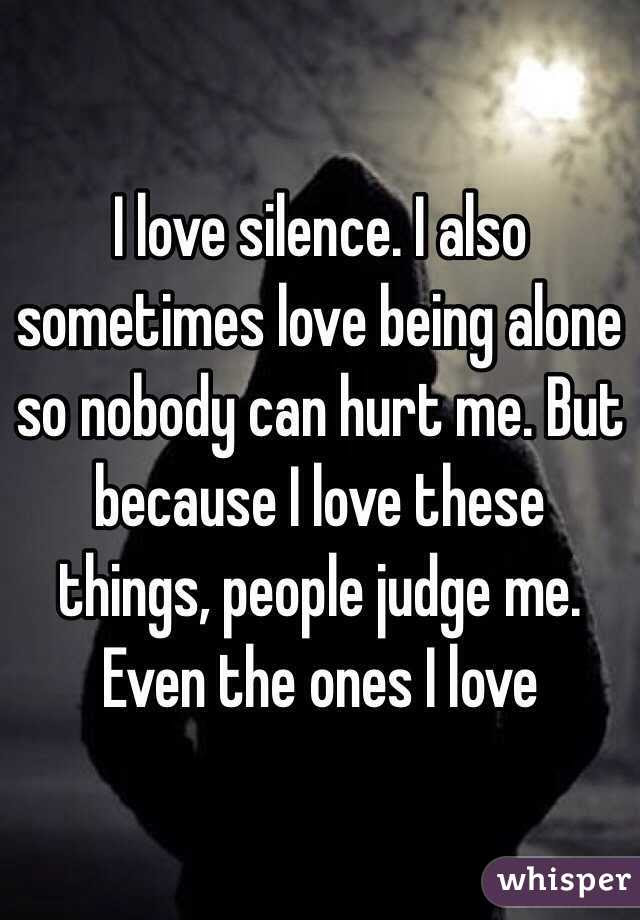 I Love Silence I Also Sometimes Love Being Alone So Nobody Can Hurt