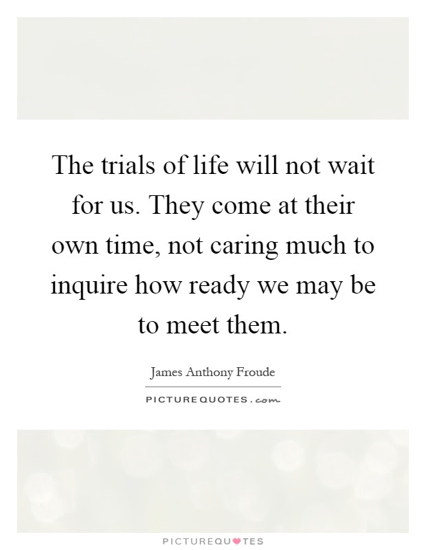 The Trials Of Life Will Not Wait For Us They Come At Their Own