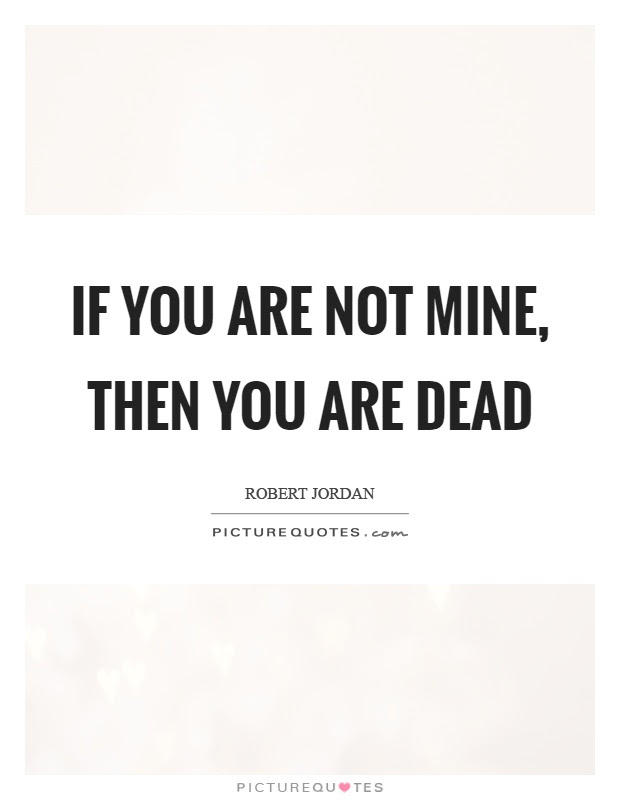 If You Are Not Mine Then You Are Dead Picture Quotes