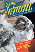 Title: Ask the Astronaut: A Galaxy of Astonishing Answers to Your Questions on Spaceflight, Author: Tom Jones