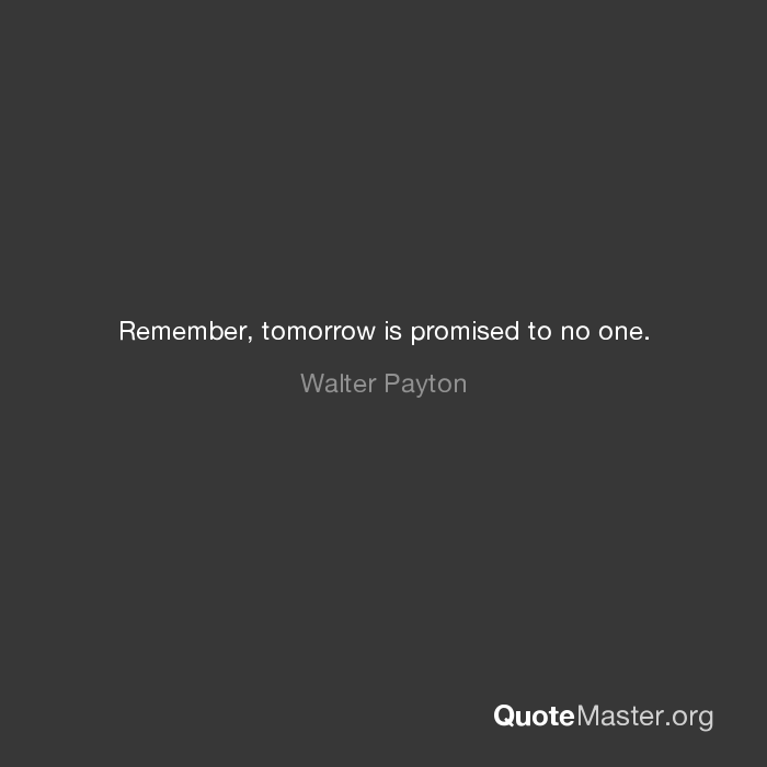 Remember Tomorrow Is Promised To No One Walter Payton