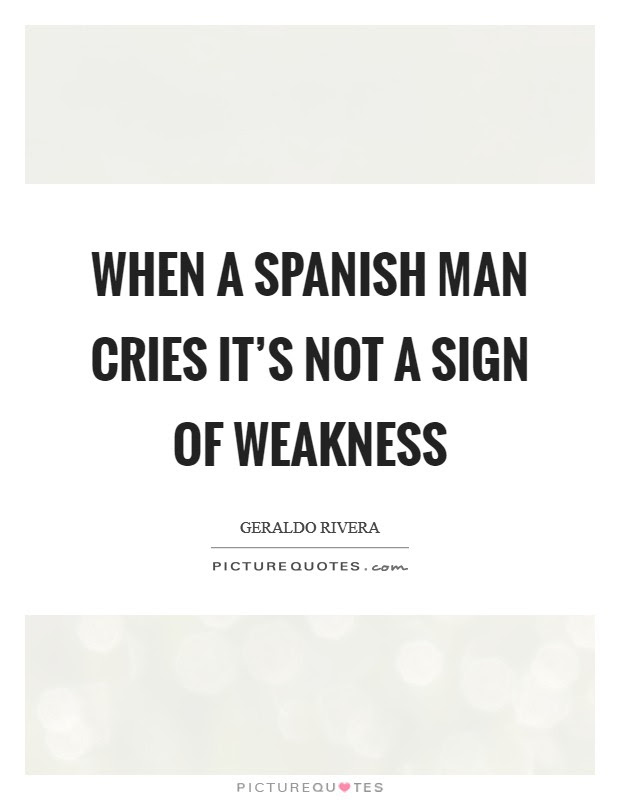 When A Spanish Man Cries Its Not A Sign Of Weakness Picture Quotes