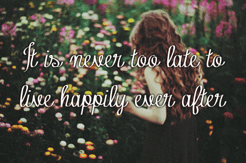 It Is Never Too Late To Live Happily Ever After