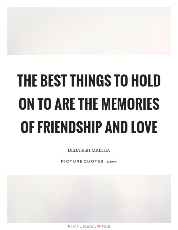 The Best Things To Hold On To Are The Memories Of Friendship And