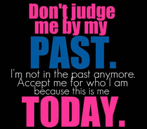 Dont Judge Me By My Past Im Not In The Past Anymore Accept Me