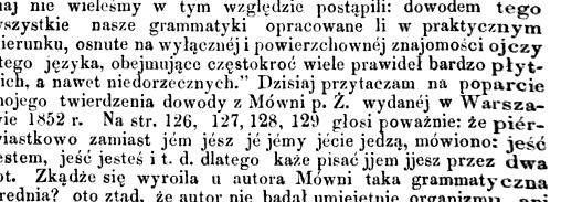 wszystkie nasze grammatyki opracowane li w praktycznym kierunku osnute na wyłącznej i powierzchownej znajomości ojczy Stego języka obejmujące częstokroć wiele prawideł bardzo płytkich a nawet niedorzecznych Dzisiaj przytaczam na poparcie mojego twierdzenia dowody z Mówni p Ż wydanej w Warszawie 1852 r Na str 126 127,128,129 głosi poważnie że pićr wiastkowo zamiast jem jesz je jemy jecie jedzą mówiono jeść Jestem jeść jesteś i t.d. dlatego każe pisać jjem jjesz przez dwa jot Zkadżc się wyroiła u autora Mówni taka grammatyczna brednia oto ztąd że autor nie badał umiejętnie organizmu ani