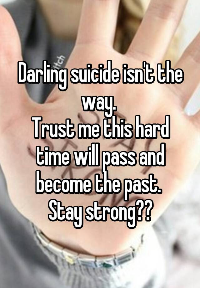 Darling Suicide Isnt The Way Trust Me This Hard Time Will Pass And