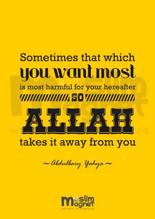 "muslimagnet:  ""Sometimes that which you want most is most harmful for your hereafter, so Allah takes it away from you."" -Abdulbary Yahya-  musliMagnet tumblr 