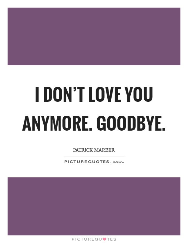 I Dont Love You Anymore Goodbye Picture Quotes