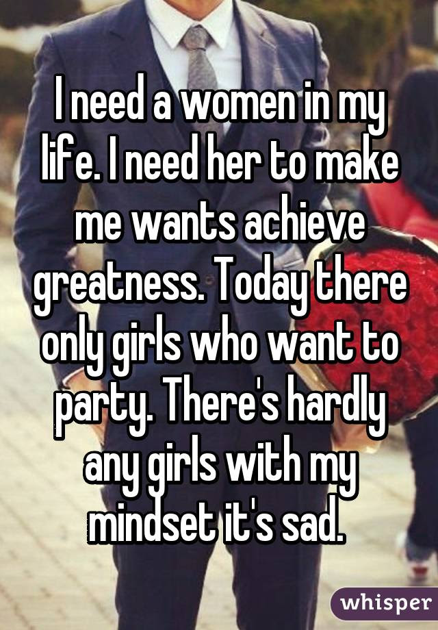 I Need A Women In My Life I Need Her To Make Me Wants Achieve