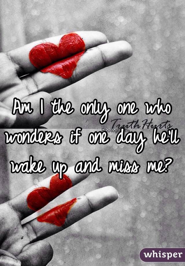 Am I The Only One Who Wonders If One Day Hell Wake Up And Miss