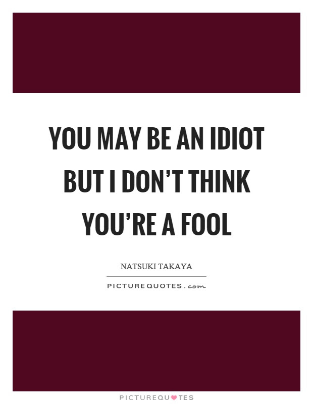 You May Be An Idiot But I Dont Think Youre A Fool Picture Quotes