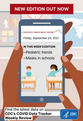 New Edition Out Now Friday, September 24, 2021 In this week's edition - Pediatric trends - Masks in schools Find the latest Data on CDC's COVID Data Tracker Weekly Review