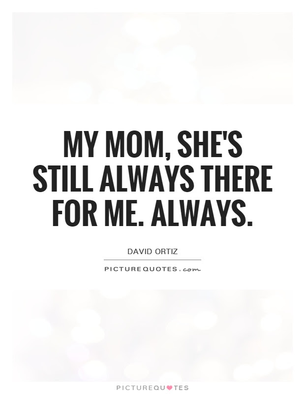 My Mom Shes Still Always There For Me Always Picture Quotes