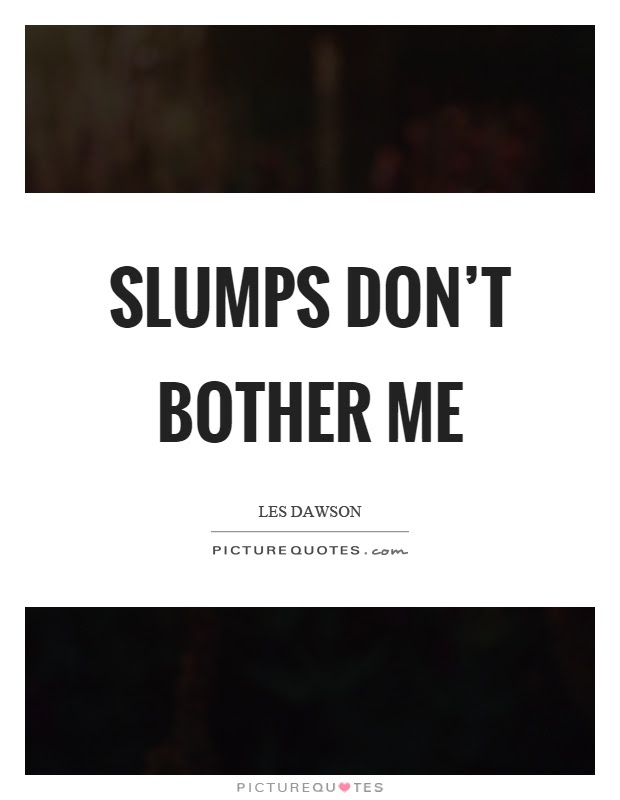 Slumps Dont Bother Me Picture Quotes