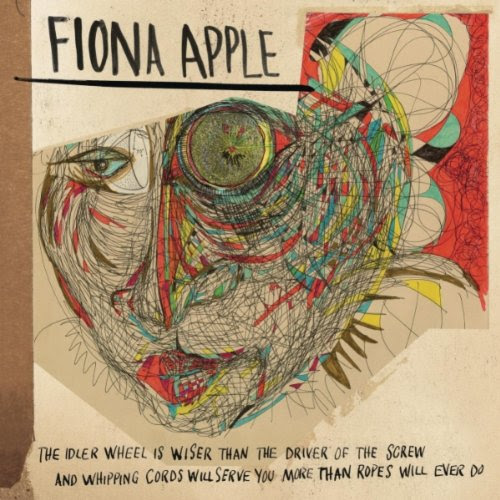 The Idler Wheel Is Wiser Than the Driver of the Screw and Whipping Cords Will Serve You More Than Ropes Will Ever Do - Fiona Apple