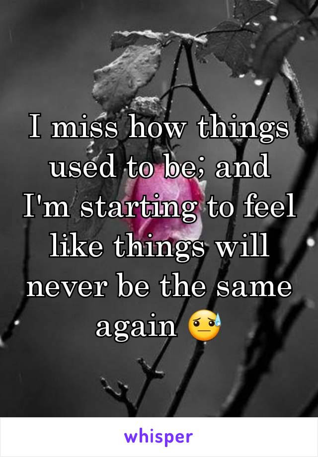 I Miss How Things Used To Be And Im Starting To Feel Like Things Will