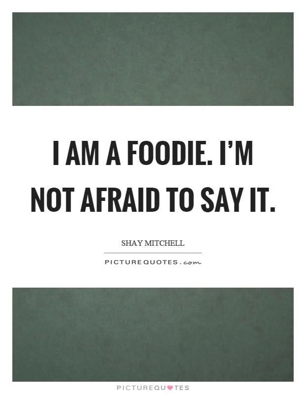 I Am A Foodie Im Not Afraid To Say It Picture Quotes