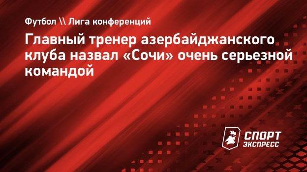 Главный тренер азербайджанского клуба назвал «Сочи» очень серьезной командой